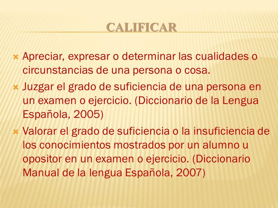 CALIFICAR Apreciar, expresar o determinar las cualidades o circunstancias de una persona o cosa.