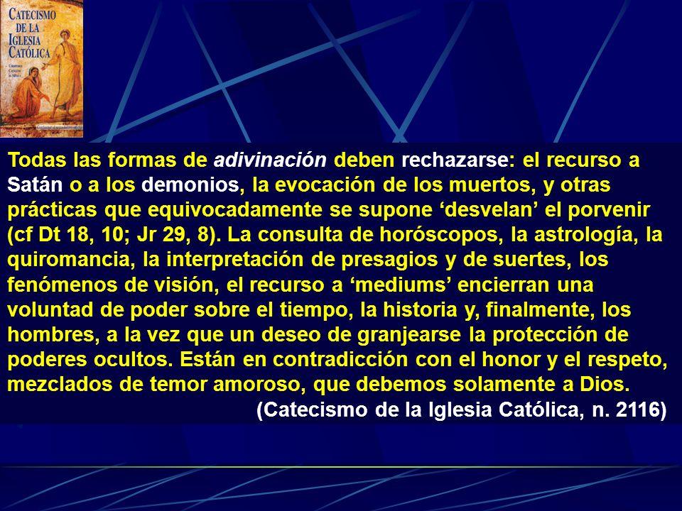 Todas las formas de adivinación deben rechazarse: el recurso a Satán o a los demonios, la evocación de los muertos, y otras prácticas que equivocadamente se supone 'desvelan' el porvenir (cf Dt 18, 10; Jr 29, 8). La consulta de horóscopos, la astrología, la quiromancia, la interpretación de presagios y de suertes, los fenómenos de visión, el recurso a 'mediums' encierran una voluntad de poder sobre el tiempo, la historia y, finalmente, los hombres, a la vez que un deseo de granjearse la protección de poderes ocultos. Están en contradicción con el honor y el respeto, mezclados de temor amoroso, que debemos solamente a Dios.