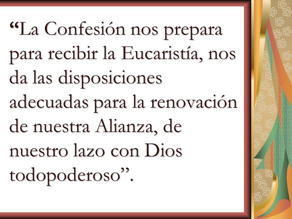 La Confesión nos prepara para recibir la Eucaristía, nos da las disposiciones adecuadas para la renovación de nuestra Alianza, de nuestro lazo con Dios todopoderoso .