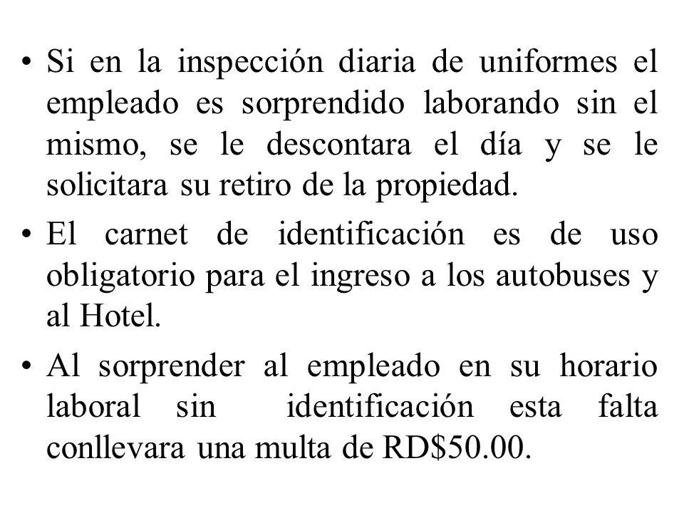 Si en la inspección diaria de uniformes el empleado es sorprendido laborando sin el mismo, se le descontara el día y se le solicitara su retiro de la propiedad.