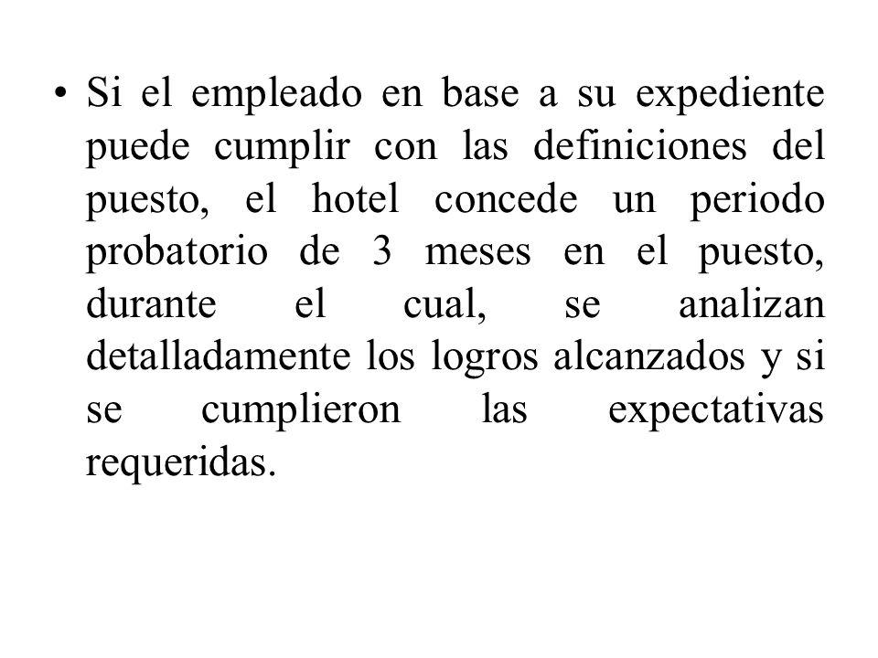 Si el empleado en base a su expediente puede cumplir con las definiciones del puesto, el hotel concede un periodo probatorio de 3 meses en el puesto, durante el cual, se analizan detalladamente los logros alcanzados y si se cumplieron las expectativas requeridas.