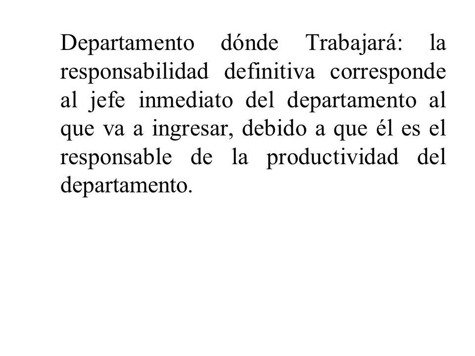 Departamento dónde Trabajará: la responsabilidad definitiva corresponde al jefe inmediato del departamento al que va a ingresar, debido a que él es el responsable de la productividad del departamento.