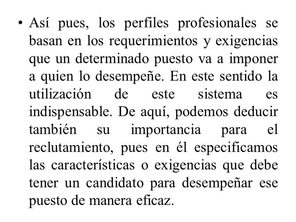 Así pues, los perfiles profesionales se basan en los requerimientos y exigencias que un determinado puesto va a imponer a quien lo desempeñe.