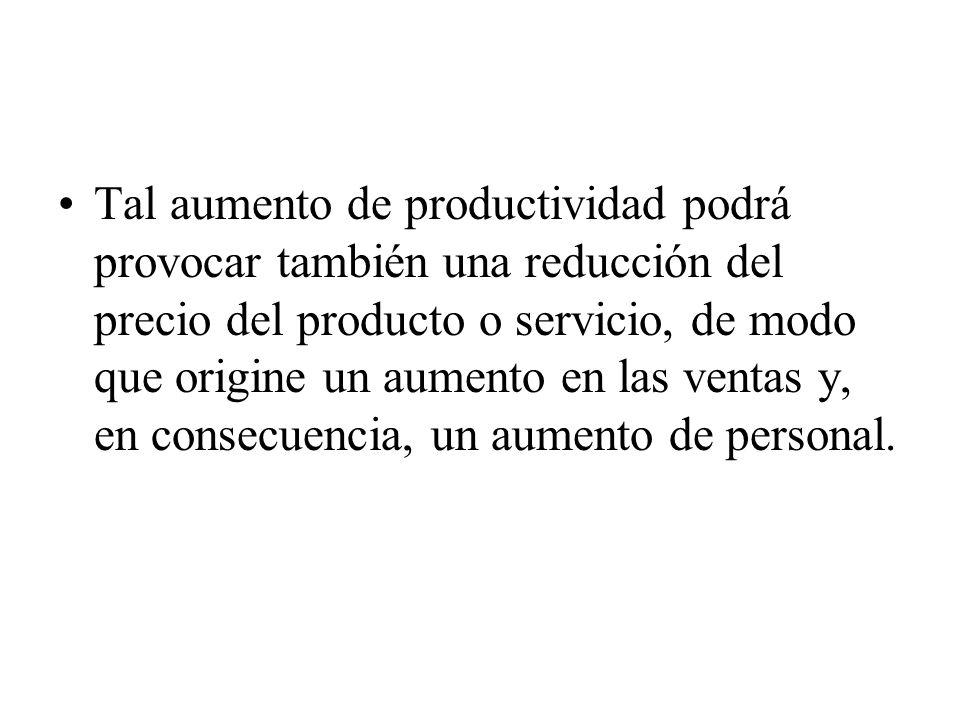 Tal aumento de productividad podrá provocar también una reducción del precio del producto o servicio, de modo que origine un aumento en las ventas y, en consecuencia, un aumento de personal.