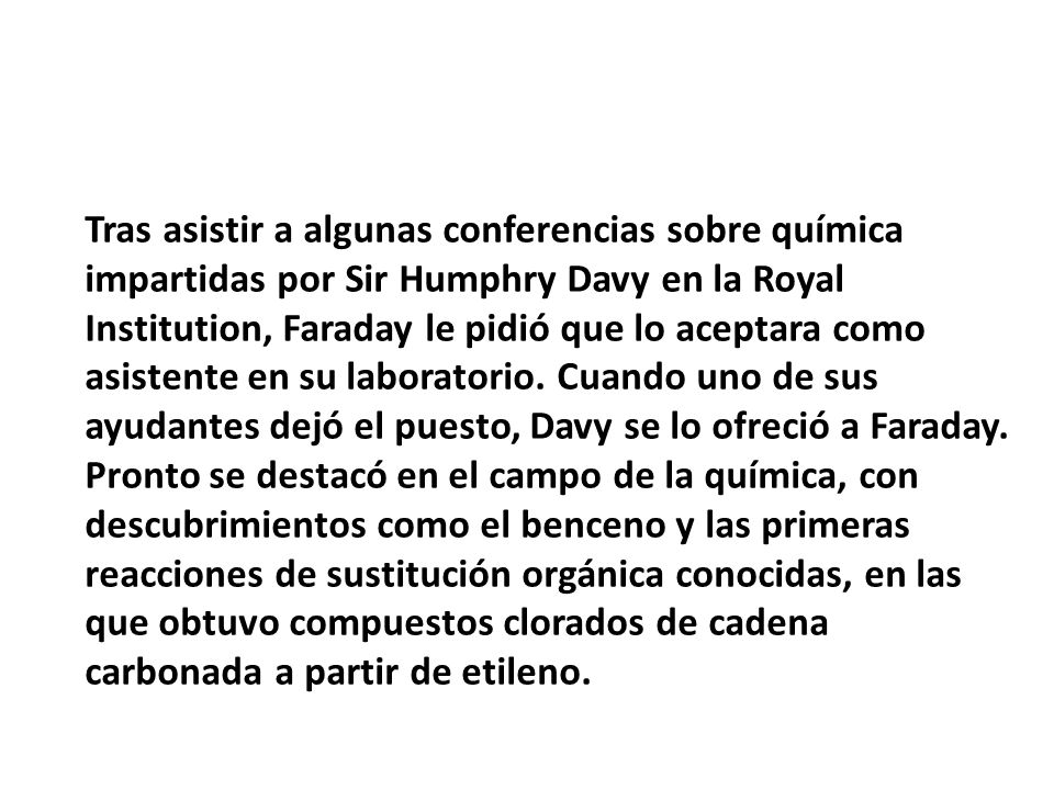 Tras asistir a algunas conferencias sobre química impartidas por Sir Humphry Davy en la Royal Institution, Faraday le pidió que lo aceptara como asistente en su laboratorio.