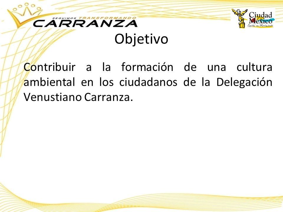 Objetivo Contribuir a la formación de una cultura ambiental en los ciudadanos de la Delegación Venustiano Carranza.