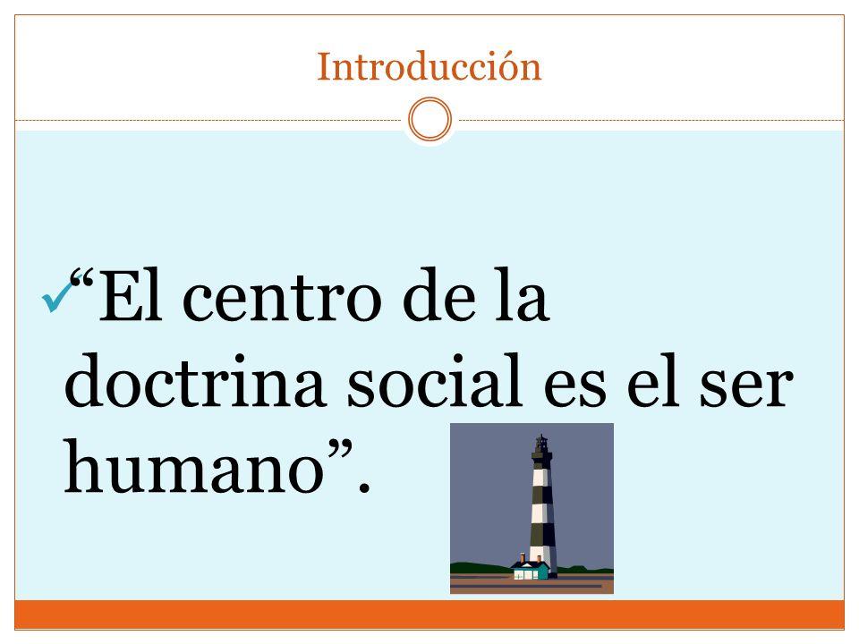 El centro de la doctrina social es el ser humano .