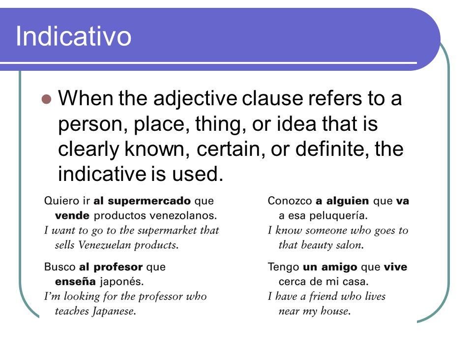 IndicativoWhen the adjective clause refers to a person, place, thing, or idea that is clearly known, certain, or definite, the indicative is used.