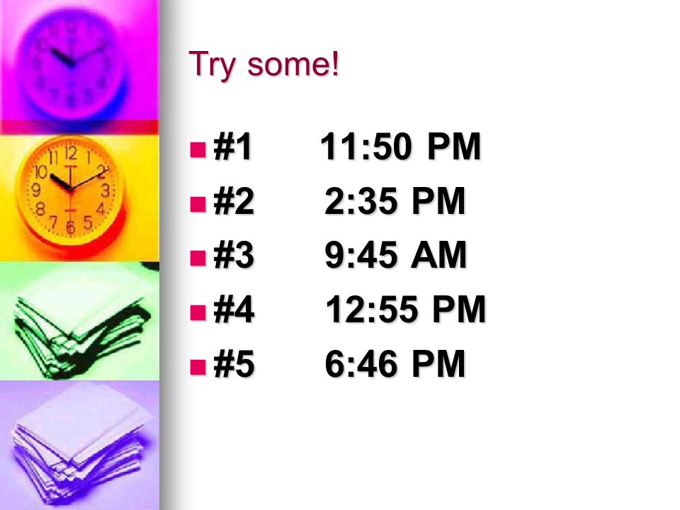 Try some! #1 11:50 PM #2 2:35 PM #3 9:45 AM #4 12:55 PM #5 6:46 PM