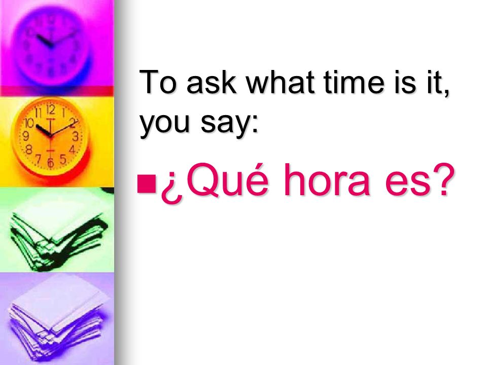 To ask what time is it, you say: