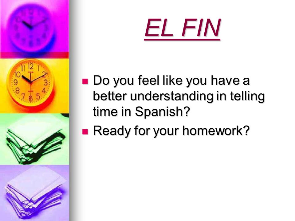 EL FINDo you feel like you have a better understanding in telling time in Spanish.