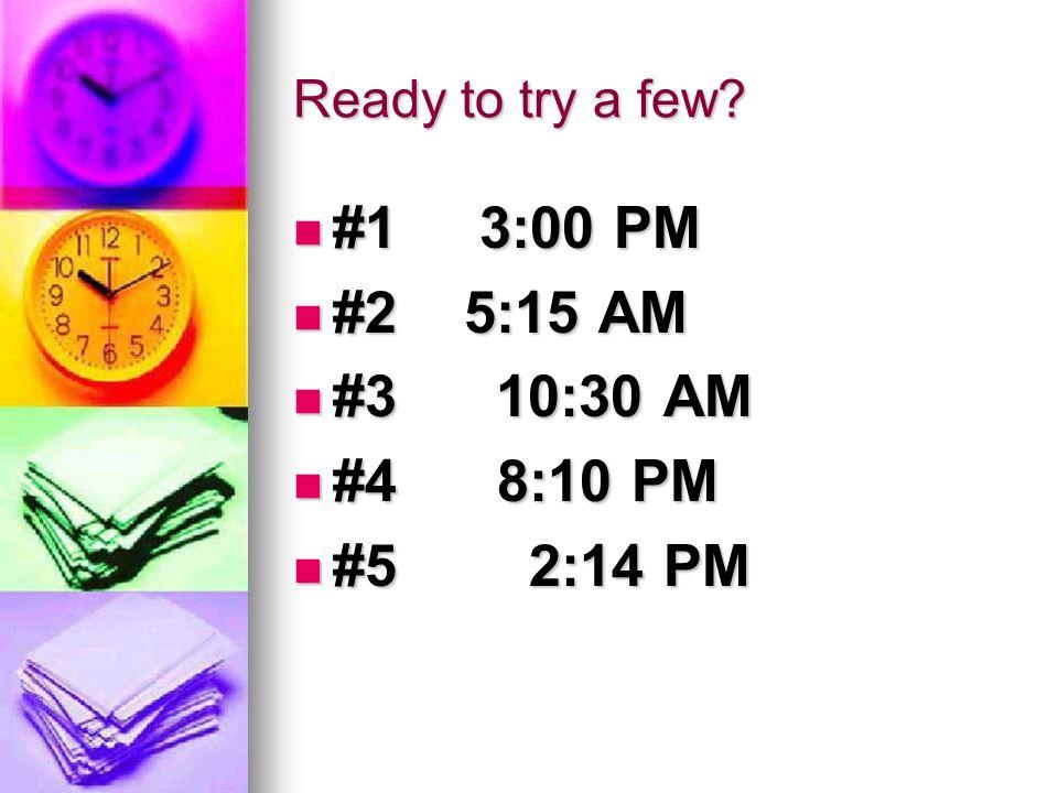 #1 3:00 PM #2 5:15 AM #3 10:30 AM #4 8:10 PM #5 2:14 PM
