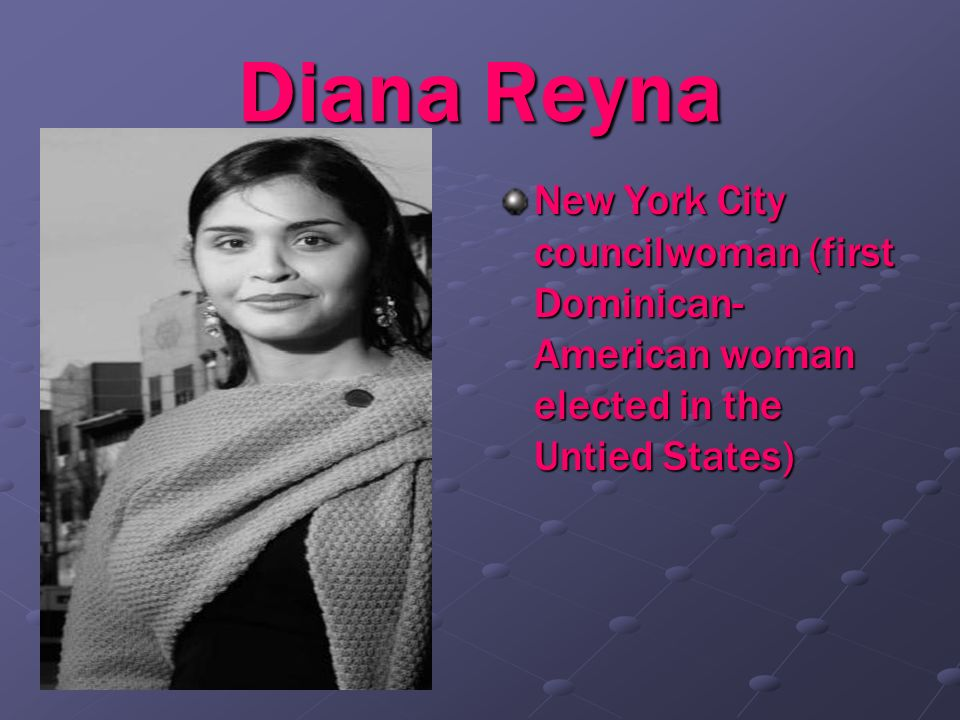 Diana ReynaNew York City councilwoman (first Dominican-American woman elected in the Untied States)