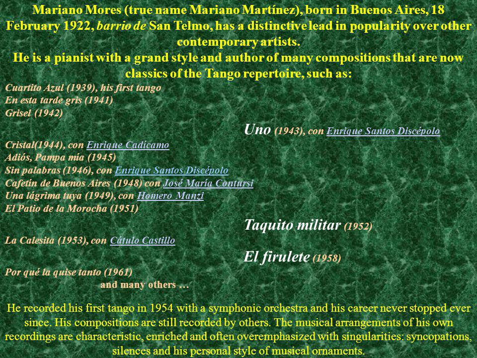 Mariano Mores (true name Mariano Martínez), born in Buenos Aires, 18 February 1922, barrio de San Telmo, has a distinctive lead in popularity over other contemporary artists. He is a pianist with a grand style and author of many compositions that are now classics of the Tango repertoire, such as: