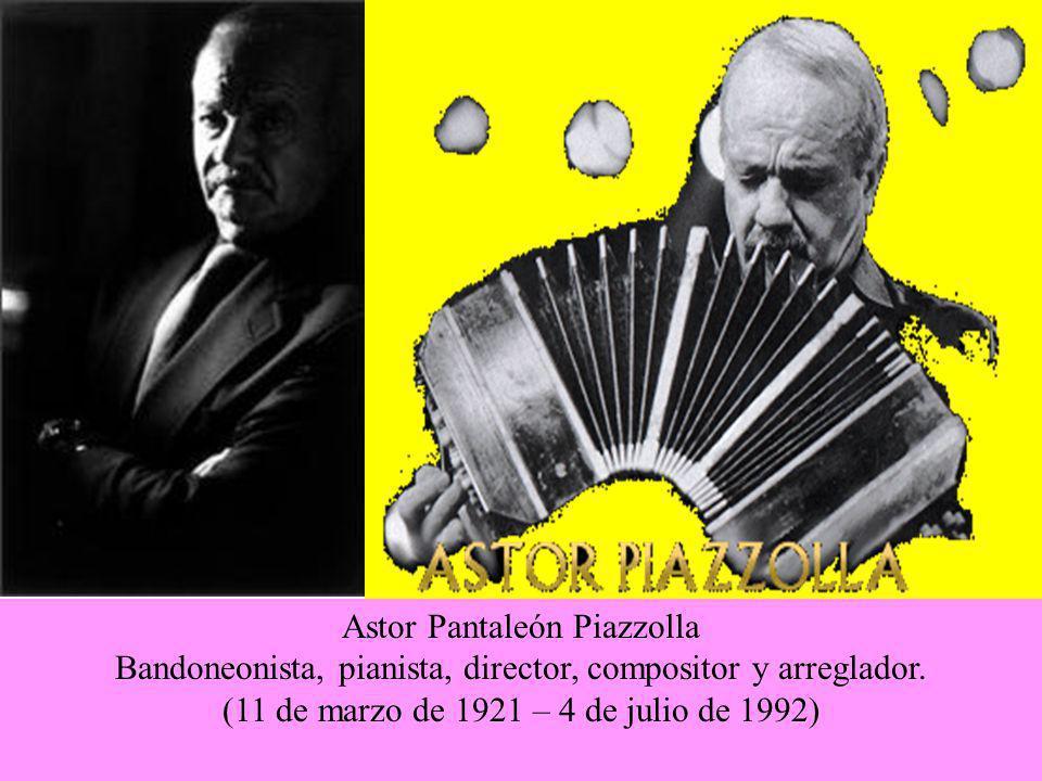 Astor Pantaleón Piazzolla Bandoneonista, pianista, director, compositor y arreglador.