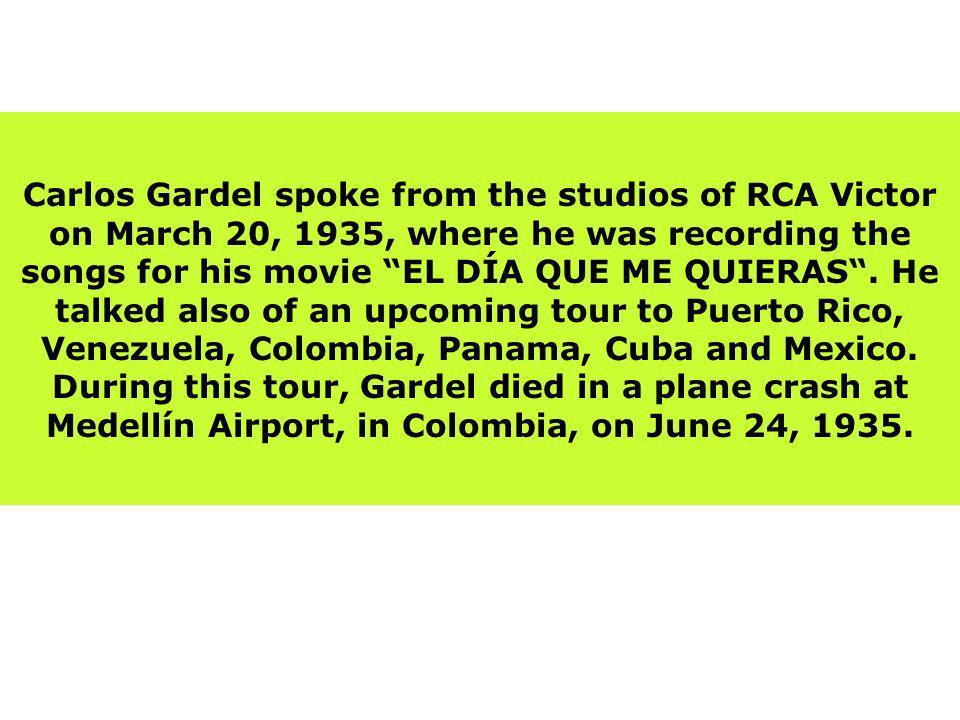 Carlos Gardel spoke from the studios of RCA Victor on March 20, 1935, where he was recording the songs for his movie EL DÍA QUE ME QUIERAS .