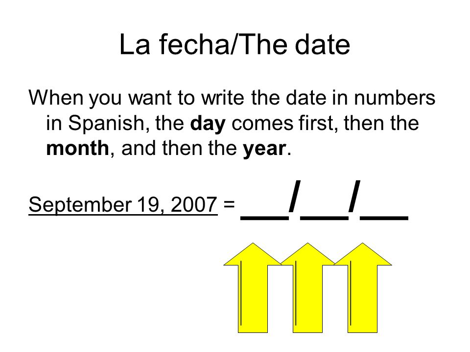 La fecha/The date When you want to write the date in numbers in Spanish, the day comes first, then the month, and then the year.