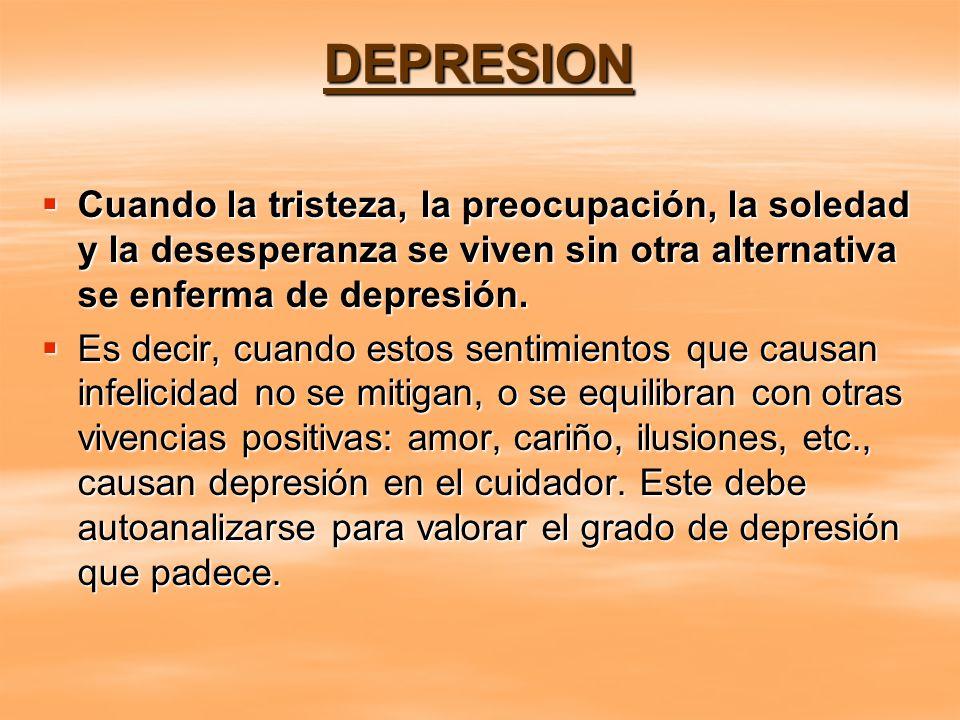 DEPRESION Cuando la tristeza, la preocupación, la soledad y la desesperanza se viven sin otra alternativa se enferma de depresión.