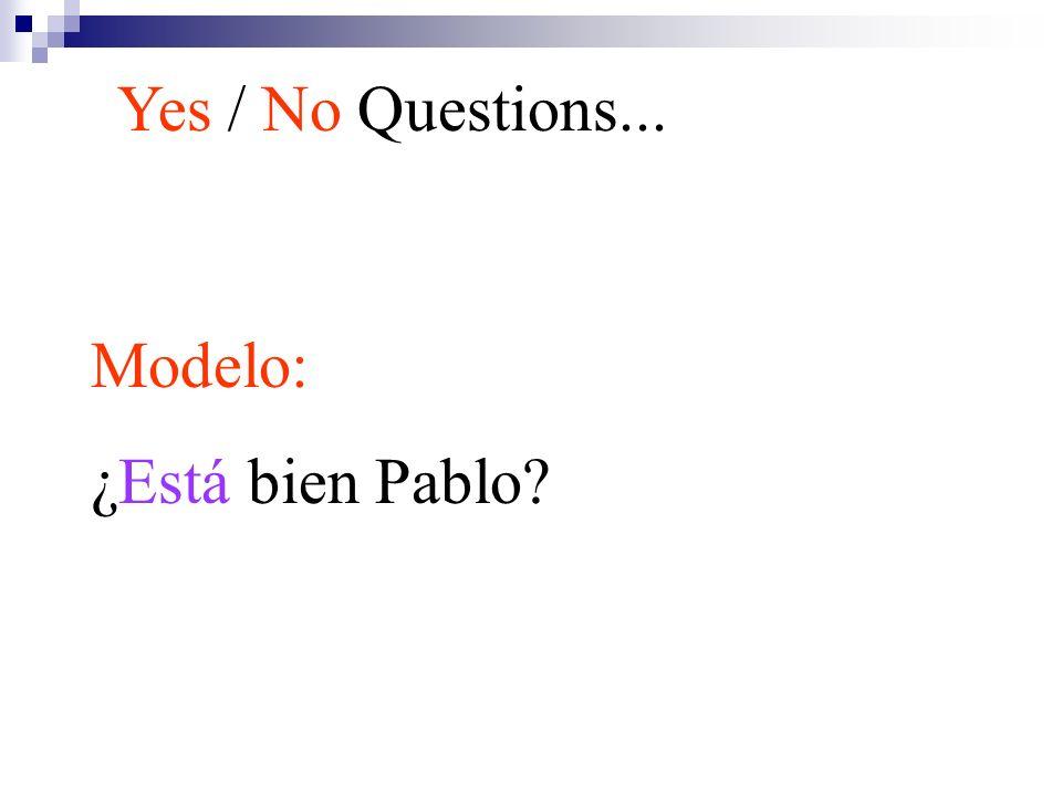 Yes / No Questions... Modelo: ¿Está bien Pablo