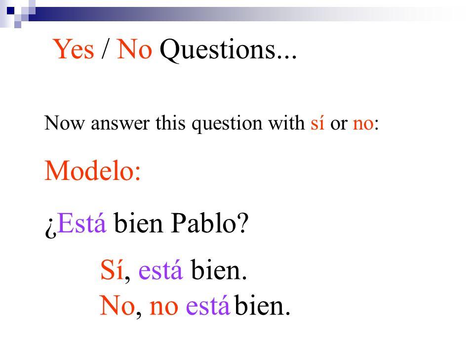 Yes / No Questions... Modelo: ¿Está bien Pablo Sí, está bien.