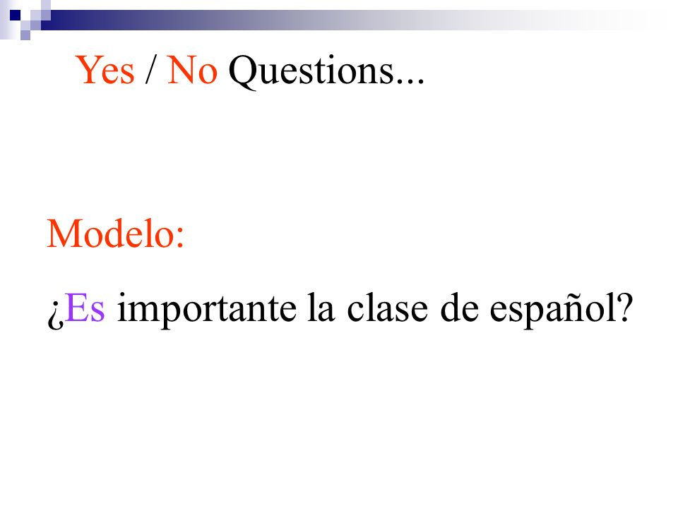 Yes / No Questions... Modelo: ¿Es importante la clase de español