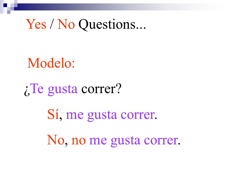 Yes / No Questions... Modelo: ¿Te gusta correr Sí, me gusta correr. No, no me gusta correr.