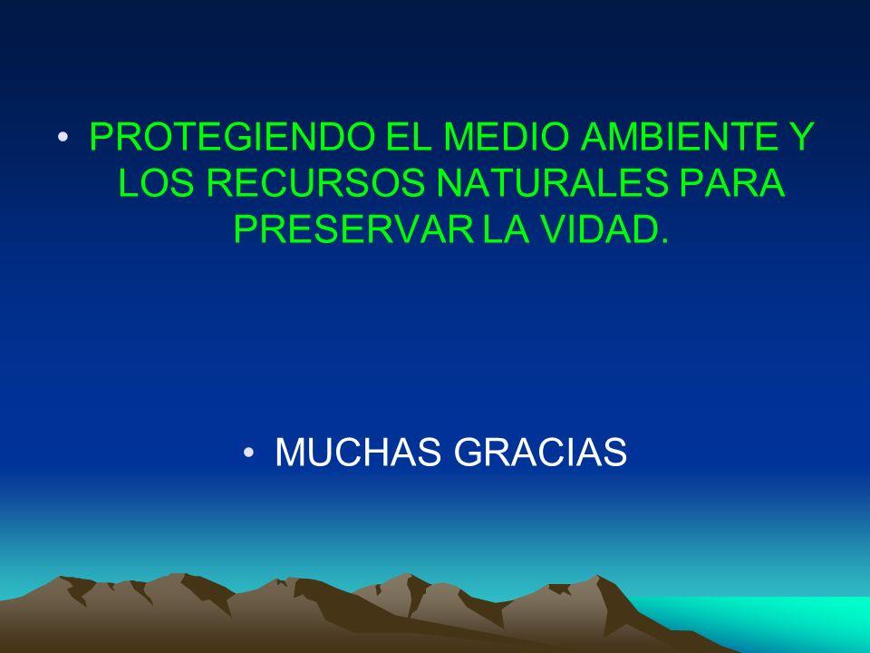 PROTEGIENDO EL MEDIO AMBIENTE Y LOS RECURSOS NATURALES PARA PRESERVAR LA VIDAD.