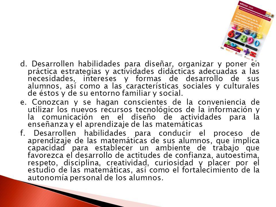 d. Desarrollen habilidades para diseñar, organizar y poner en práctica estrategias y actividades didácticas adecuadas a las necesidades, intereses y formas de desarrollo de sus alumnos, así como a las características sociales y culturales de éstos y de su entorno familiar y social.