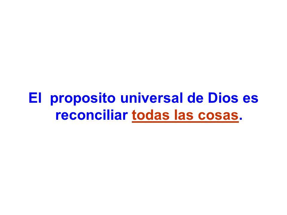 El proposito universal de Dios es reconciliar todas las cosas.