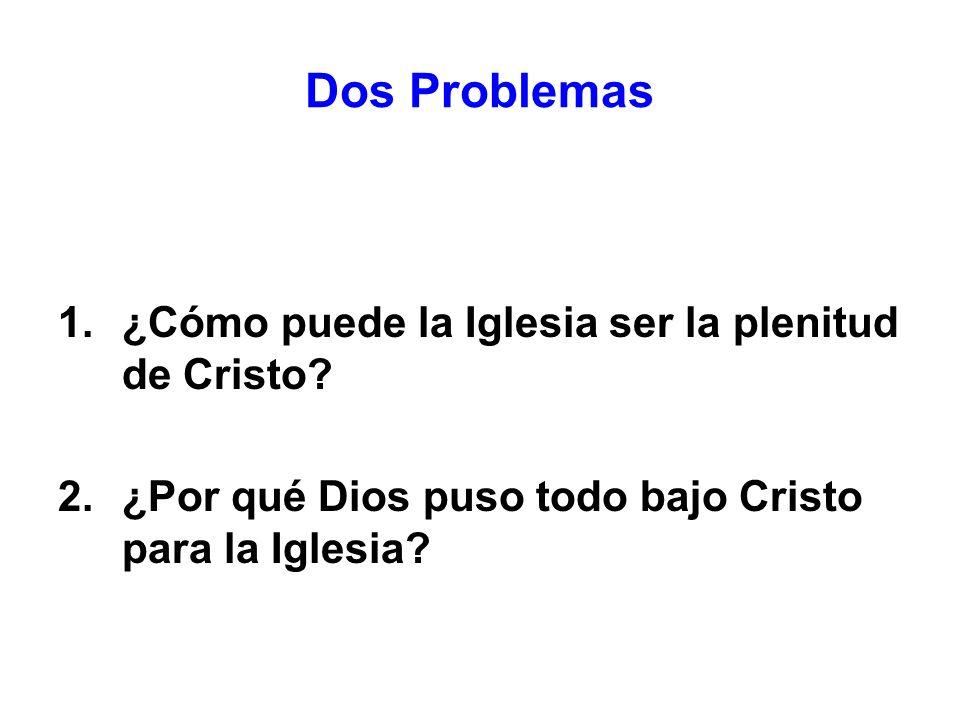Dos Problemas ¿Cómo puede la Iglesia ser la plenitud de Cristo