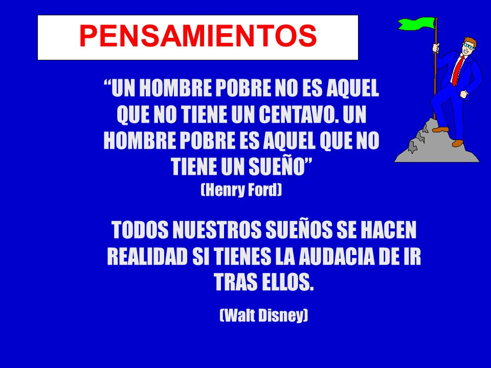 PENSAMIENTOS UN HOMBRE POBRE NO ES AQUEL QUE NO TIENE UN CENTAVO. UN HOMBRE POBRE ES AQUEL QUE NO TIENE UN SUEÑO (Henry Ford)