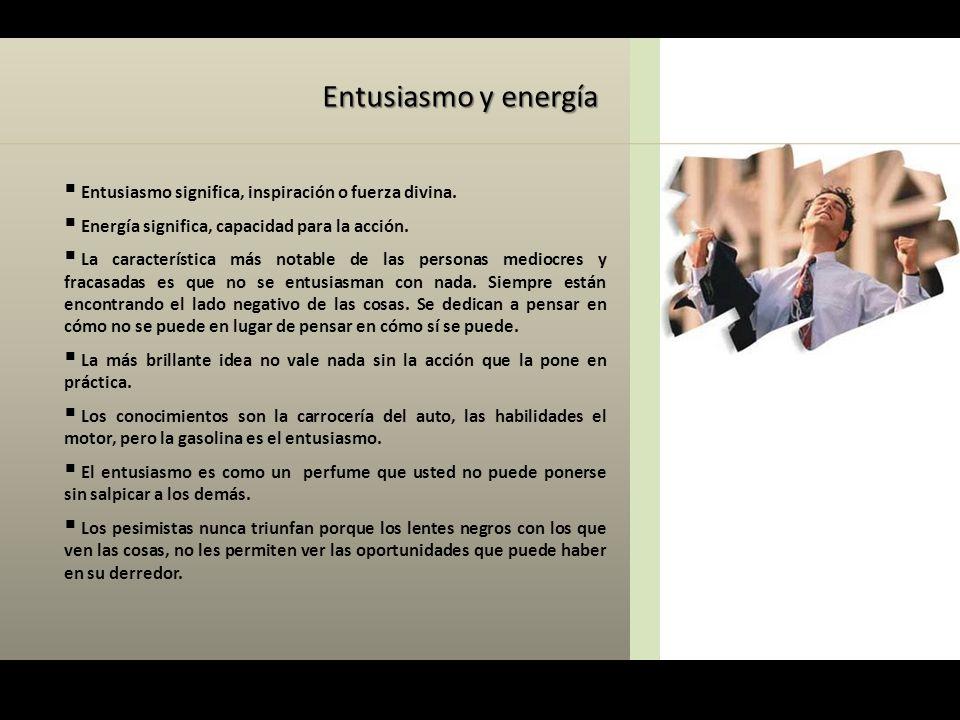 Entusiasmo y energía Entusiasmo significa, inspiración o fuerza divina. Energía significa, capacidad para la acción.