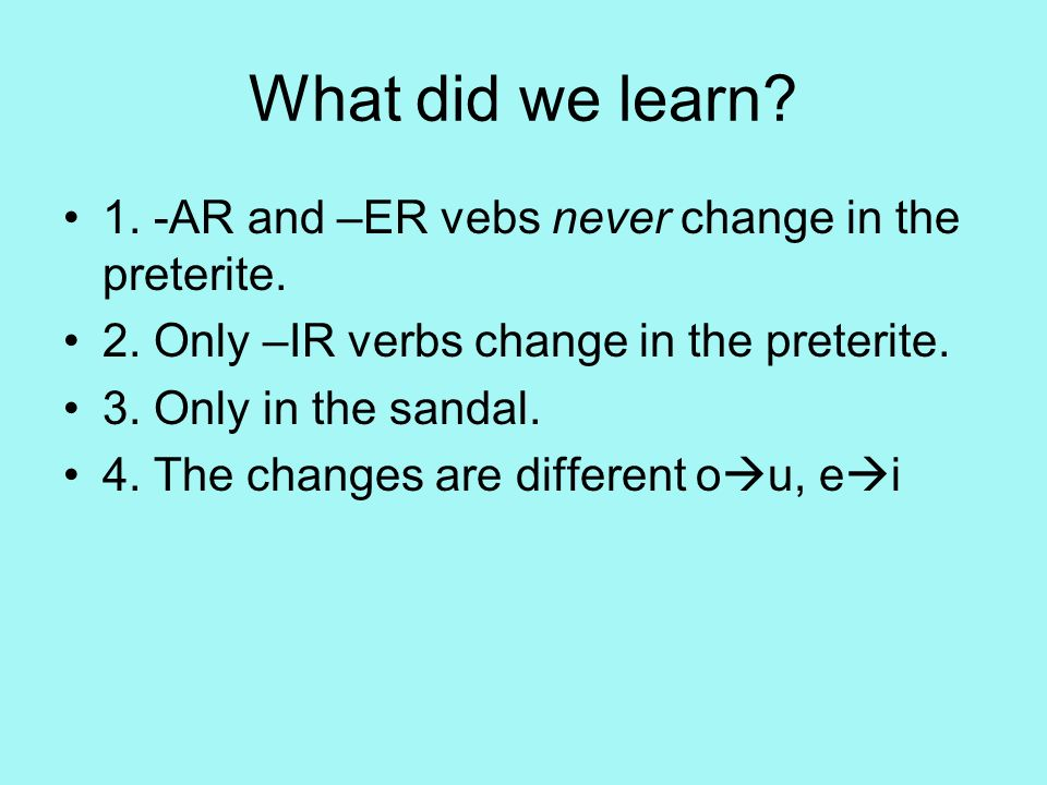 What did we learn 1. -AR and –ER vebs never change in the preterite.