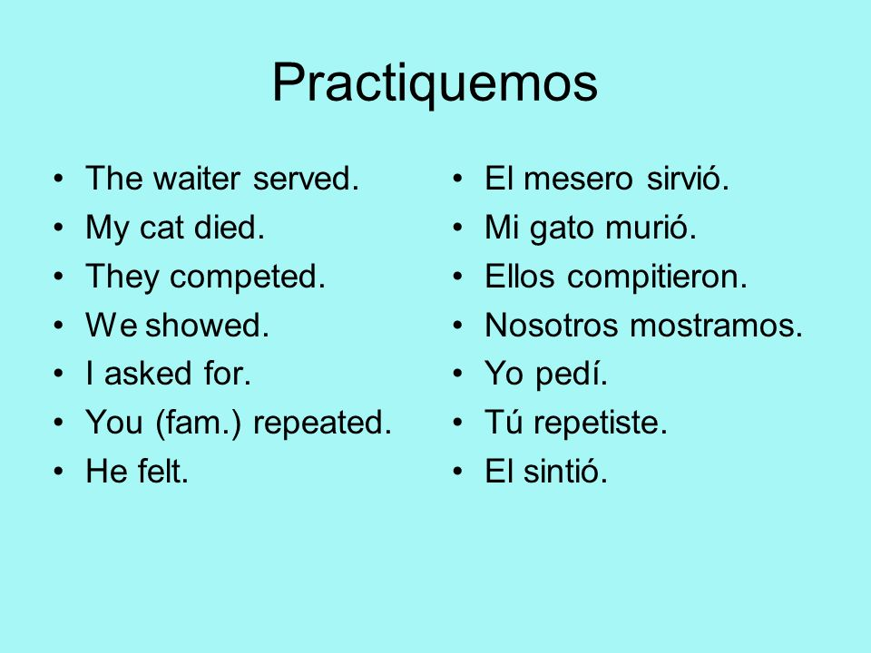 Practiquemos The waiter served. My cat died. They competed. We showed.