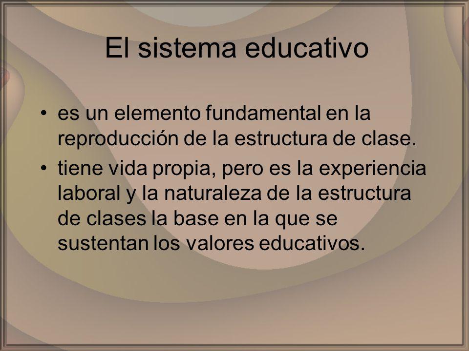 El sistema educativoes un elemento fundamental en la reproducción de la estructura de clase.
