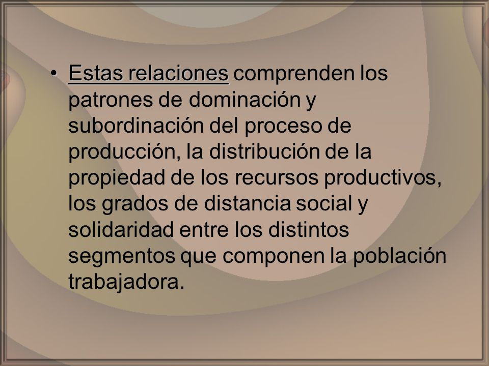 Estas relaciones comprenden los patrones de dominación y subordinación del proceso de producción, la distribución de la propiedad de los recursos productivos, los grados de distancia social y solidaridad entre los distintos segmentos que componen la población trabajadora.