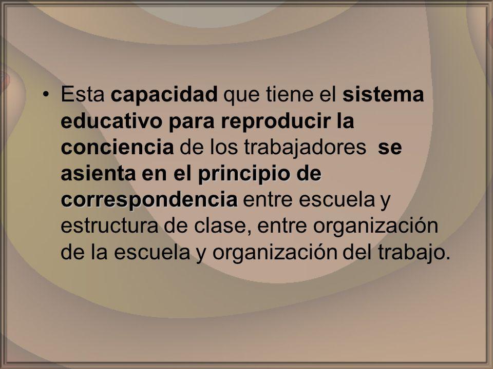 Esta capacidad que tiene el sistema educativo para reproducir la conciencia de los trabajadores se asienta en el principio de correspondencia entre escuela y estructura de clase, entre organización de la escuela y organización del trabajo.