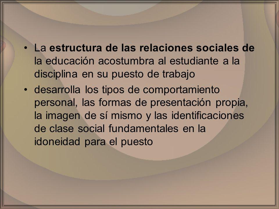 La estructura de las relaciones sociales de la educación acostumbra al estudiante a la disciplina en su puesto de trabajo