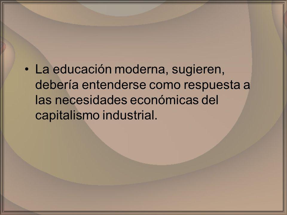 La educación moderna, sugieren, debería entenderse como respuesta a las necesidades económicas del capitalismo industrial.