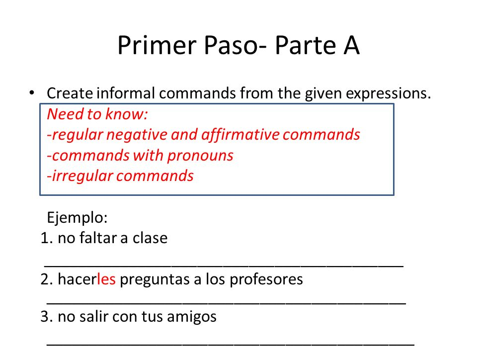 Primer Paso- Parte ACreate informal commands from the given expressions. Need to know: -regular negative and affirmative commands.