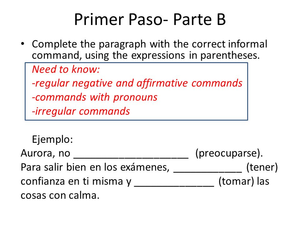 Primer Paso- Parte B Complete the paragraph with the correct informal command, using the expressions in parentheses.