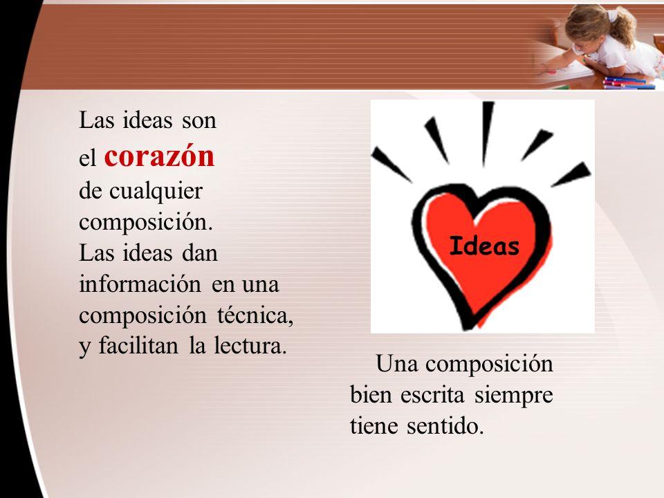 Las ideas son el corazón. de cualquier composición. Las ideas dan información en una composición técnica, y facilitan la lectura.