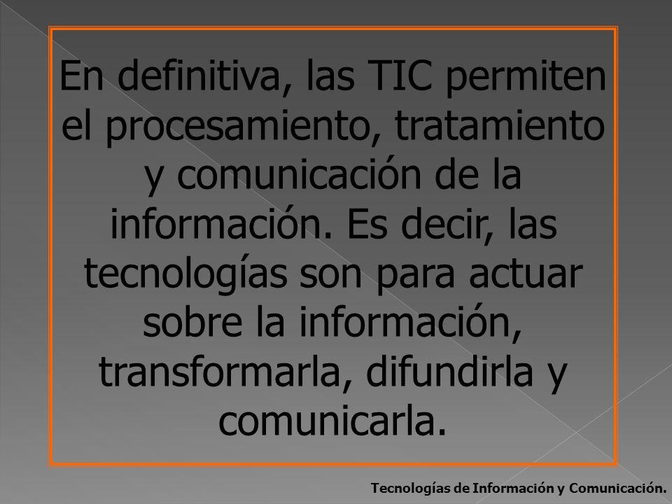 En definitiva, las TIC permiten el procesamiento, tratamiento y comunicación de la información. Es decir, las tecnologías son para actuar sobre la información, transformarla, difundirla y comunicarla.