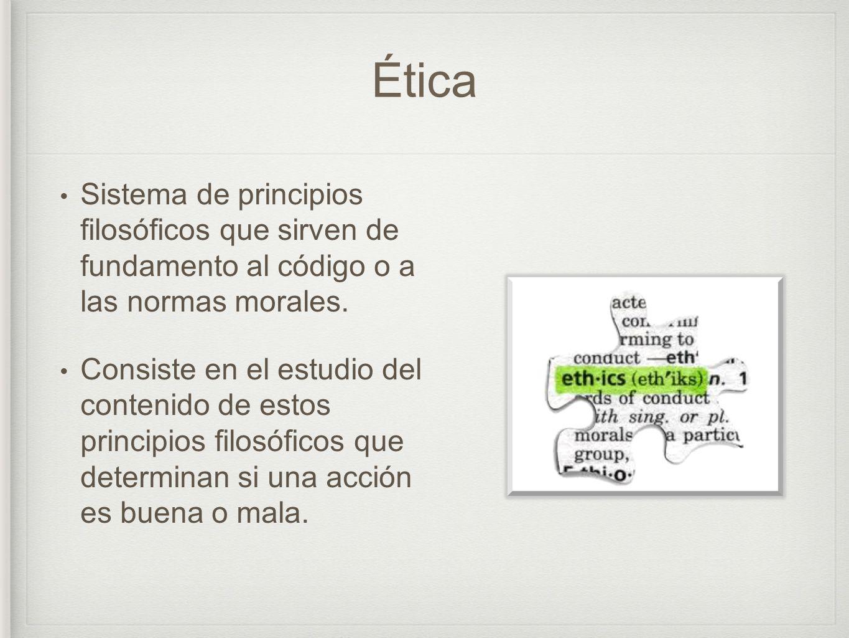 Ética Sistema de principios filosóficos que sirven de fundamento al código o a las normas morales.