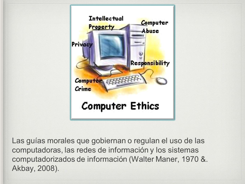 Las guías morales que gobiernan o regulan el uso de las computadoras, las redes de información y los sistemas computadorizados de información (Walter Maner, 1970 &.