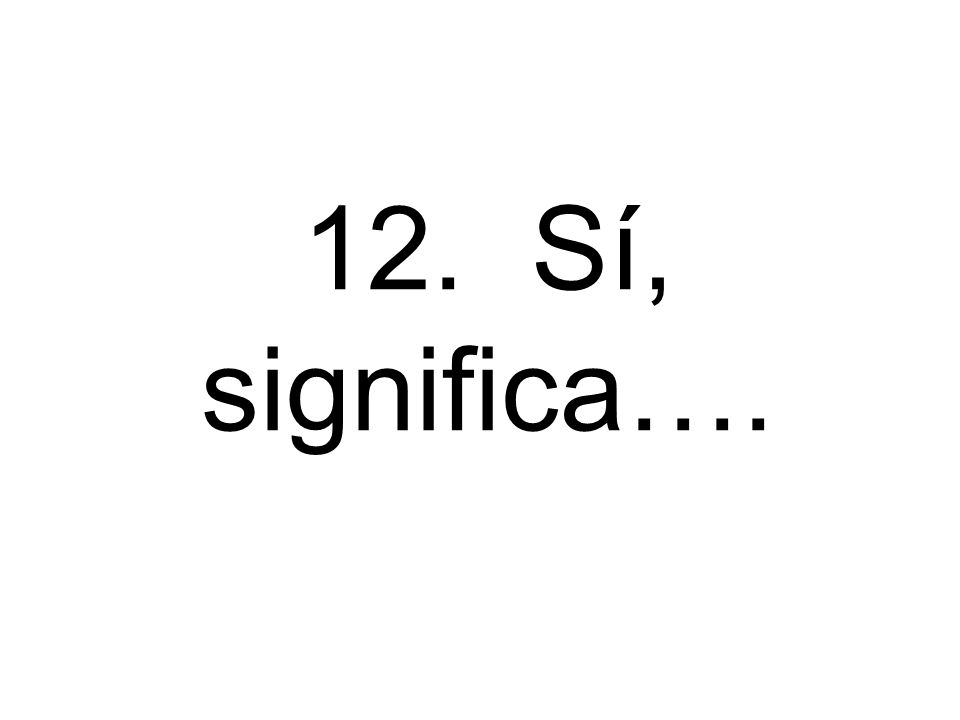 12. Sí, significa….