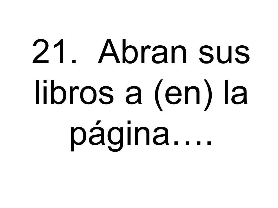 21. Abran sus libros a (en) la página….