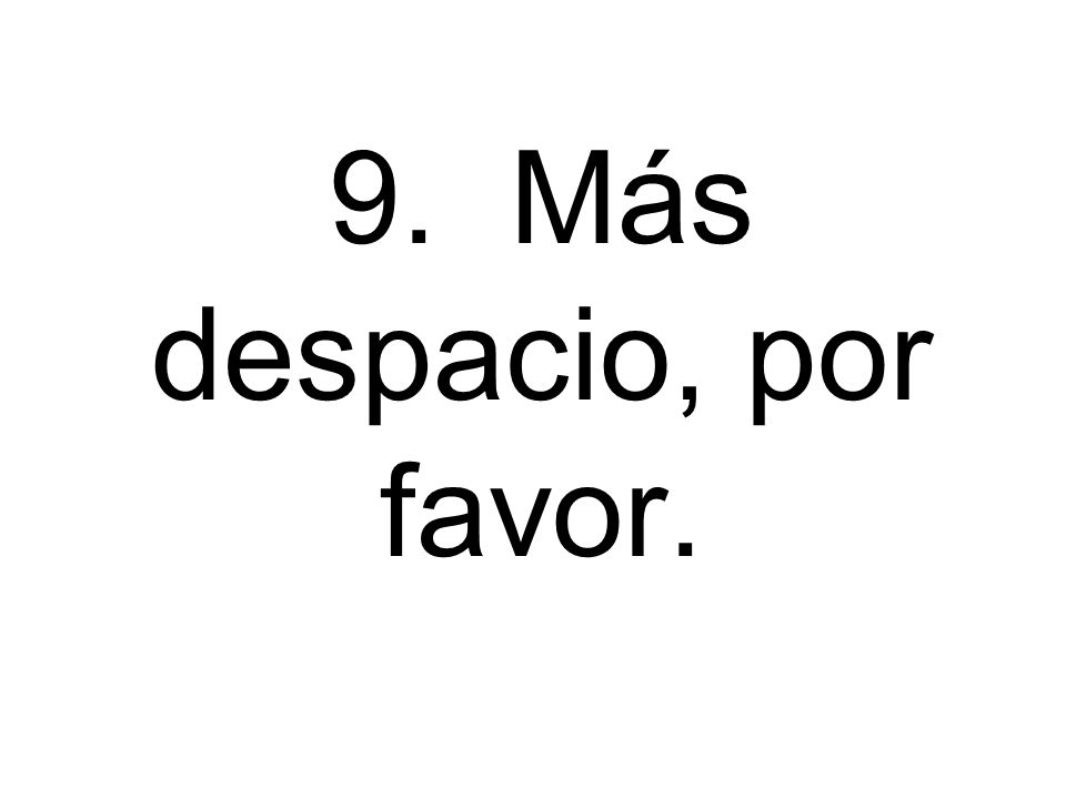 9. Más despacio, por favor.