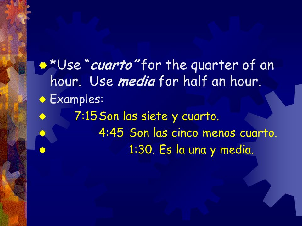 *Use cuarto for the quarter of an hour. Use media for half an hour.