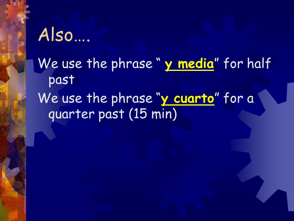 Also….We use the phrase y media for half past We use the phrase y cuarto for a quarter past (15 min)